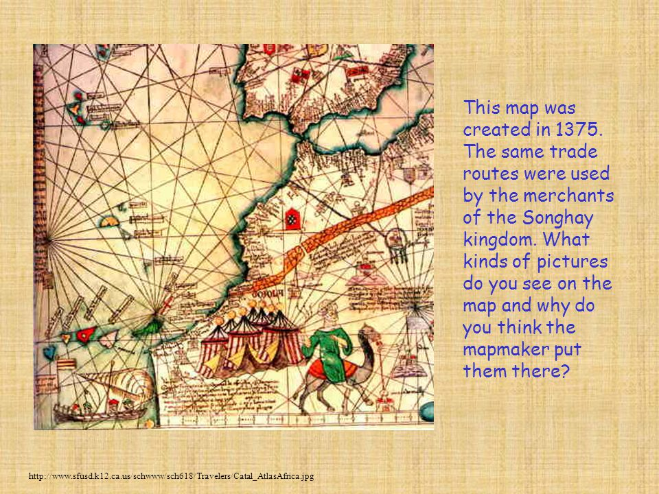This map was created in 1375. The same trade routes were used by the merchants of the Songhay kingdom. What kinds of pictures do you see on the map and why do you think the mapmaker put them there