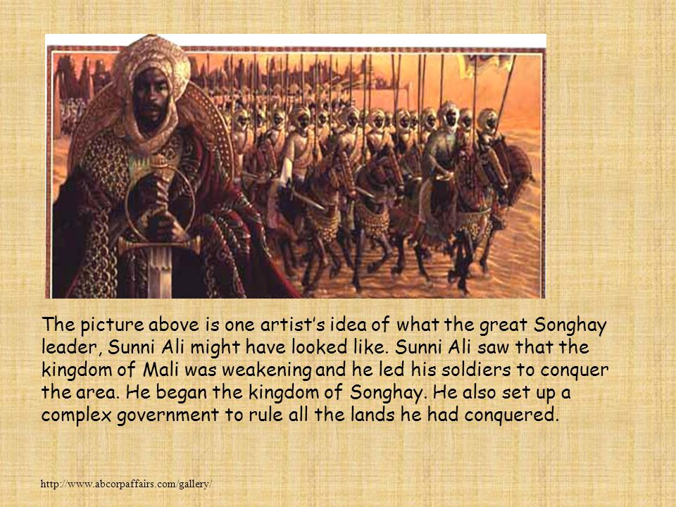 The picture above is one artist's idea of what the great Songhay leader, Sunni Ali might have looked like. Sunni Ali saw that the kingdom of Mali was weakening and he led his soldiers to conquer the area. He began the kingdom of Songhay. He also set up a complex government to rule all the lands he had conquered.