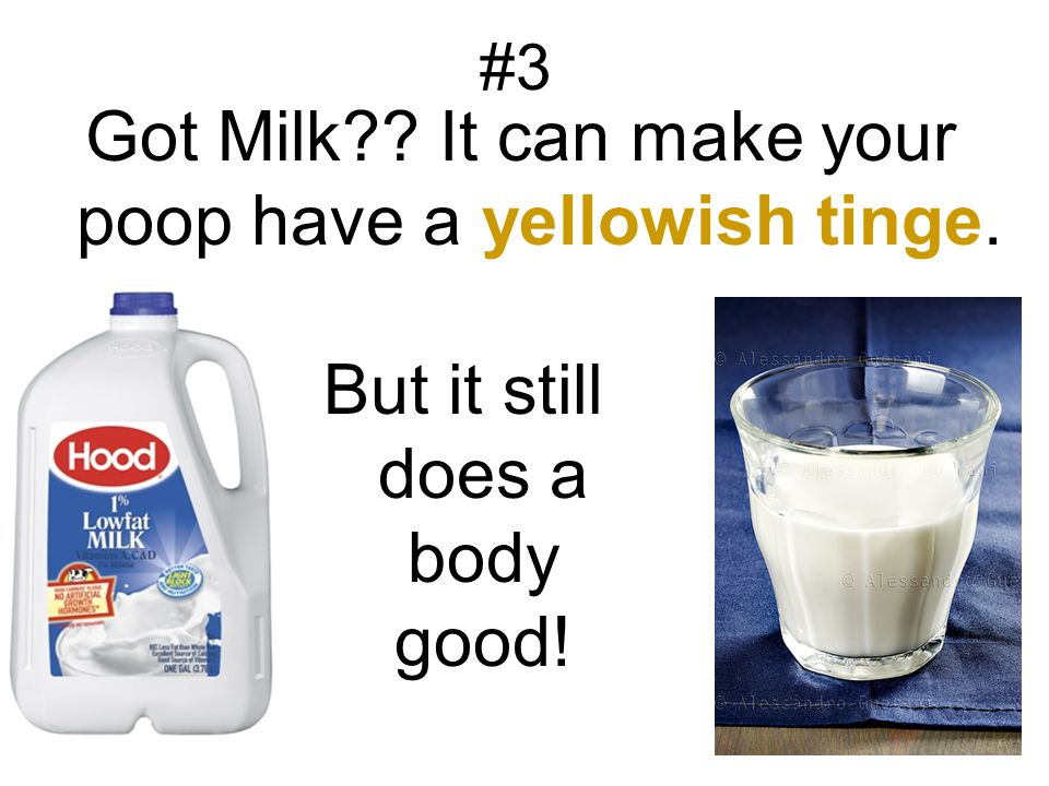 Got Milk It can make your poop have a yellowish tinge.