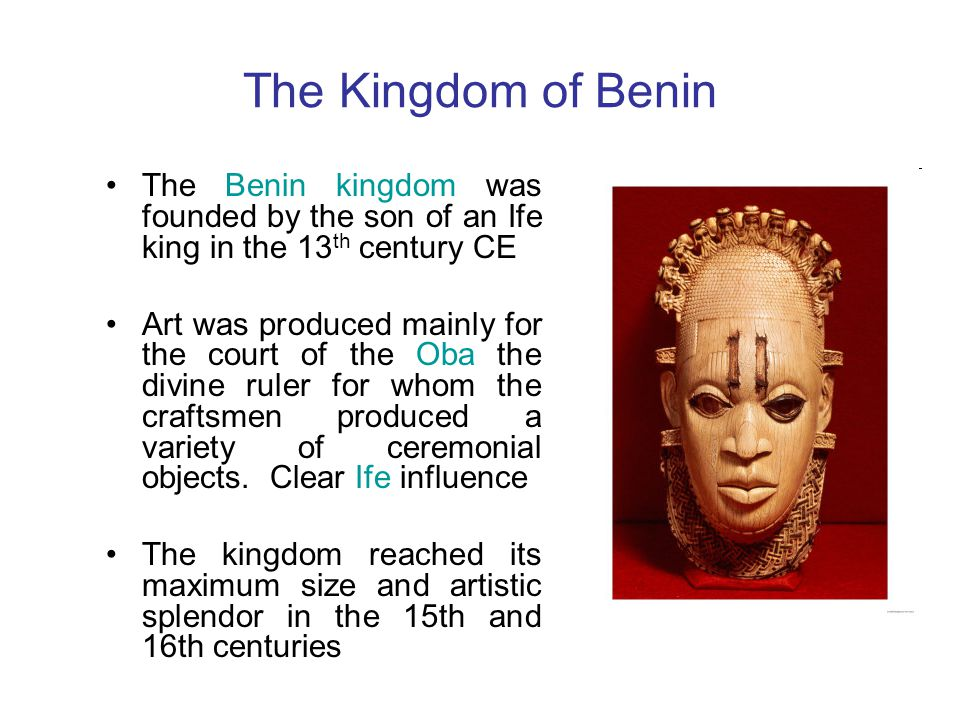 The Kingdom of Benin The Benin kingdom was founded by the son of an Ife king in the 13th century CE.