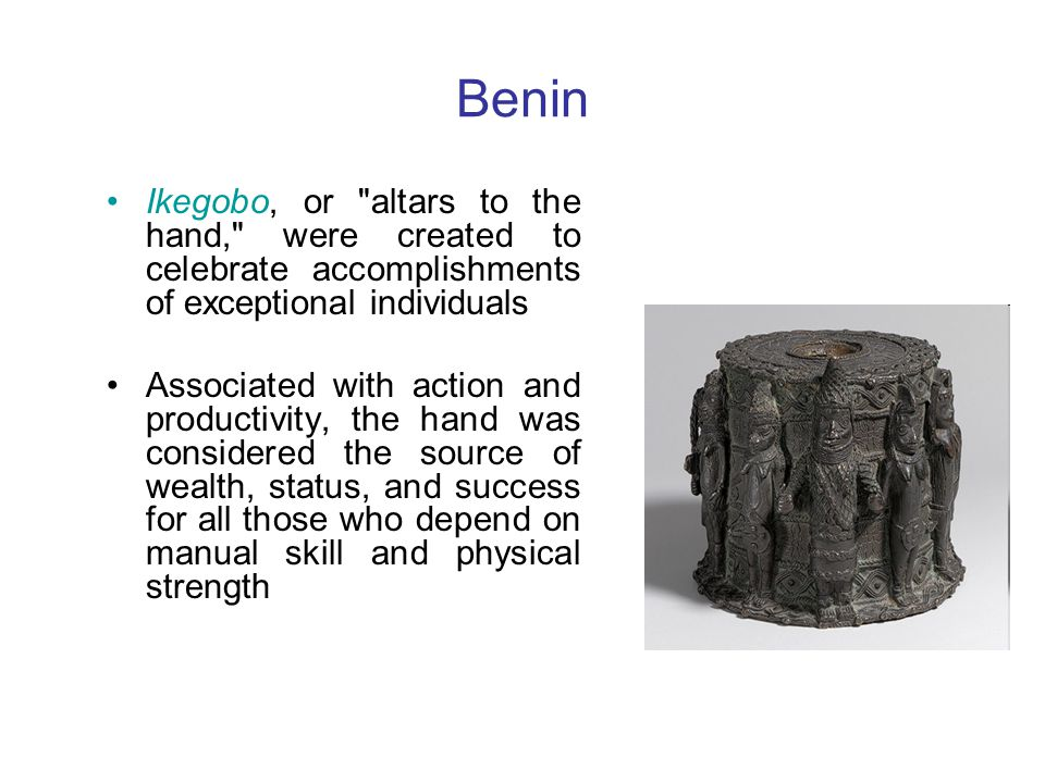 Benin Ikegobo, or altars to the hand, were created to celebrate accomplishments of exceptional individuals.