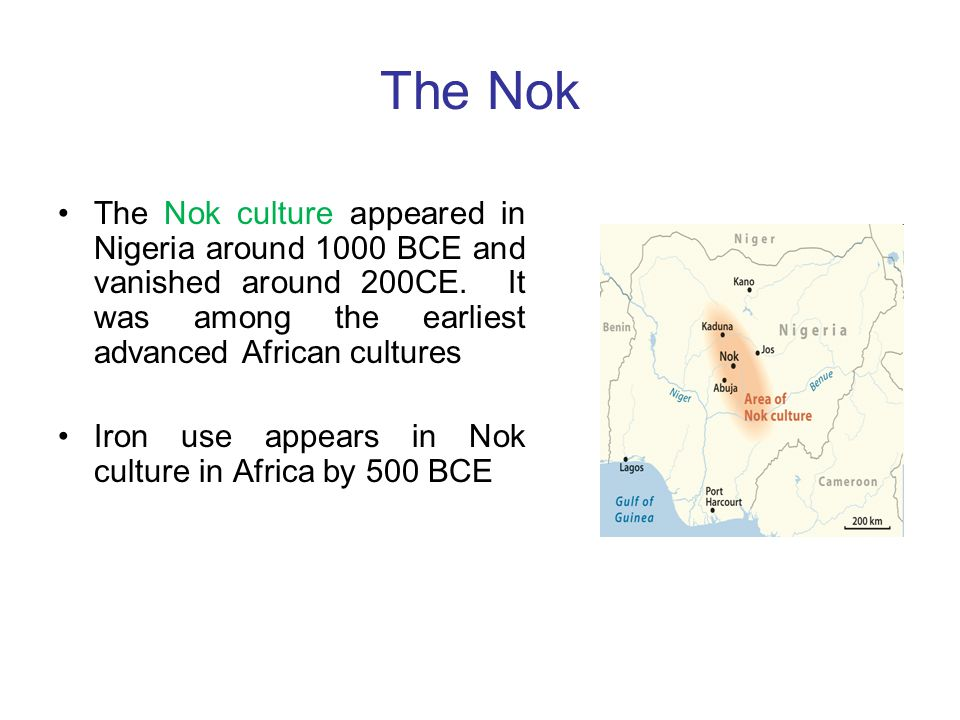 The Nok The Nok culture appeared in Nigeria around 1000 BCE and vanished around 200CE. It was among the earliest advanced African cultures.