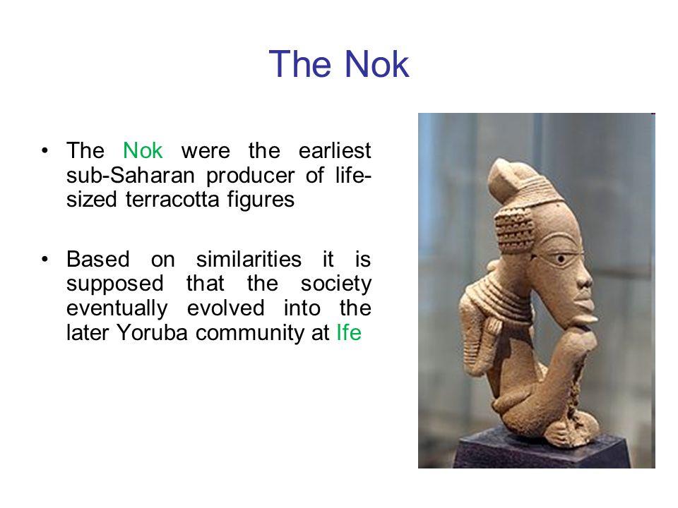 The Nok The Nok were the earliest sub-Saharan producer of life-sized terracotta figures.