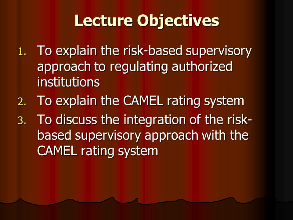 Lecture Objectives To explain the risk-based supervisory approach to regulating authorized institutions.