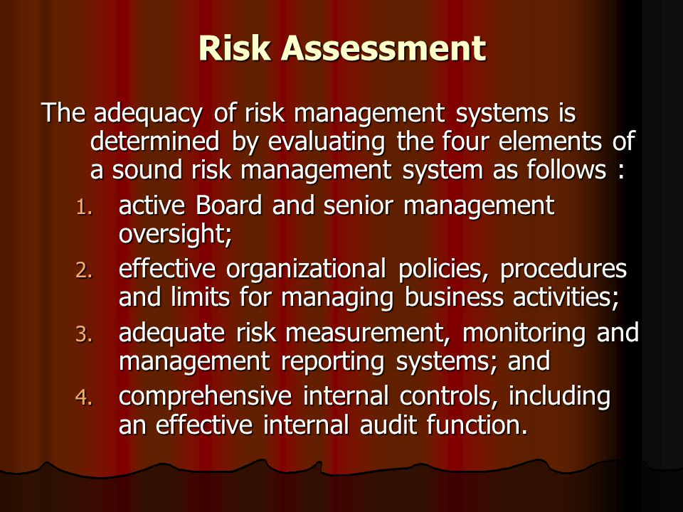 Risk Assessment The adequacy of risk management systems is determined by evaluating the four elements of a sound risk management system as follows :