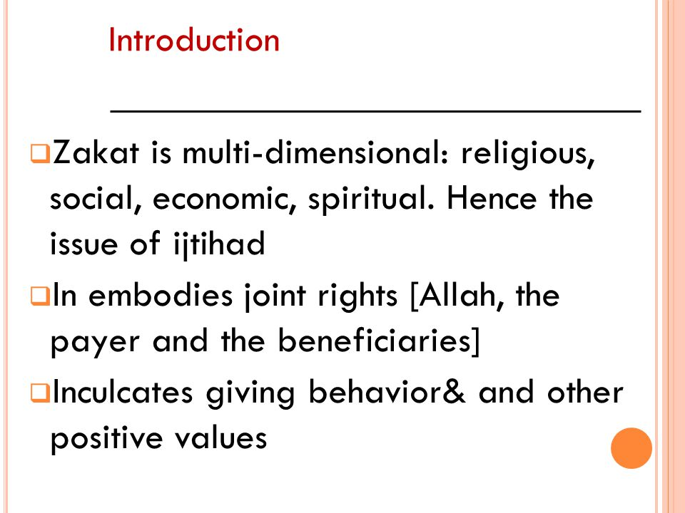 Introduction Zakat is multi-dimensional: religious, social, economic, spiritual. Hence the issue of ijtihad.