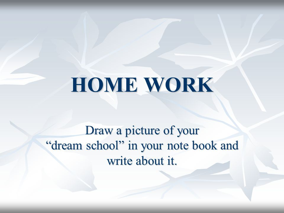 HOME WORK Draw a picture of your dream school in your note book and write about it.