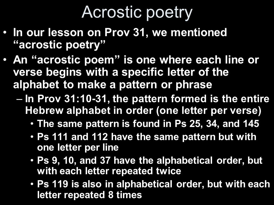 Acrostic poetry In our lesson on Prov 31, we mentioned acrostic poetry