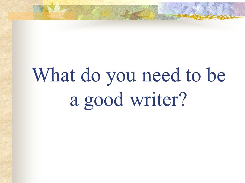 What do you need to be a good writer