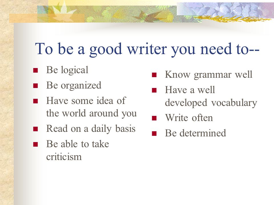 To be a good writer you need to--