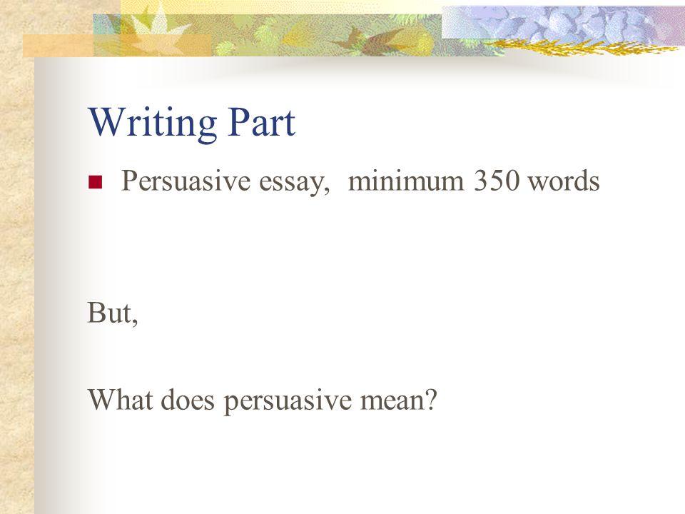 Writing Part Persuasive essay, minimum 350 words But,