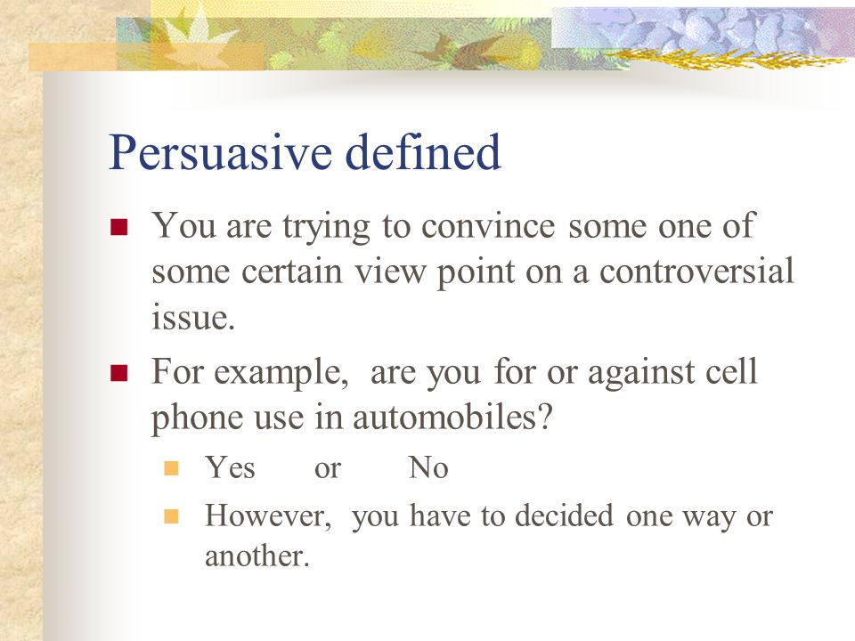 Persuasive defined You are trying to convince some one of some certain view point on a controversial issue.