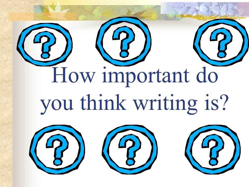 How important do you think writing is