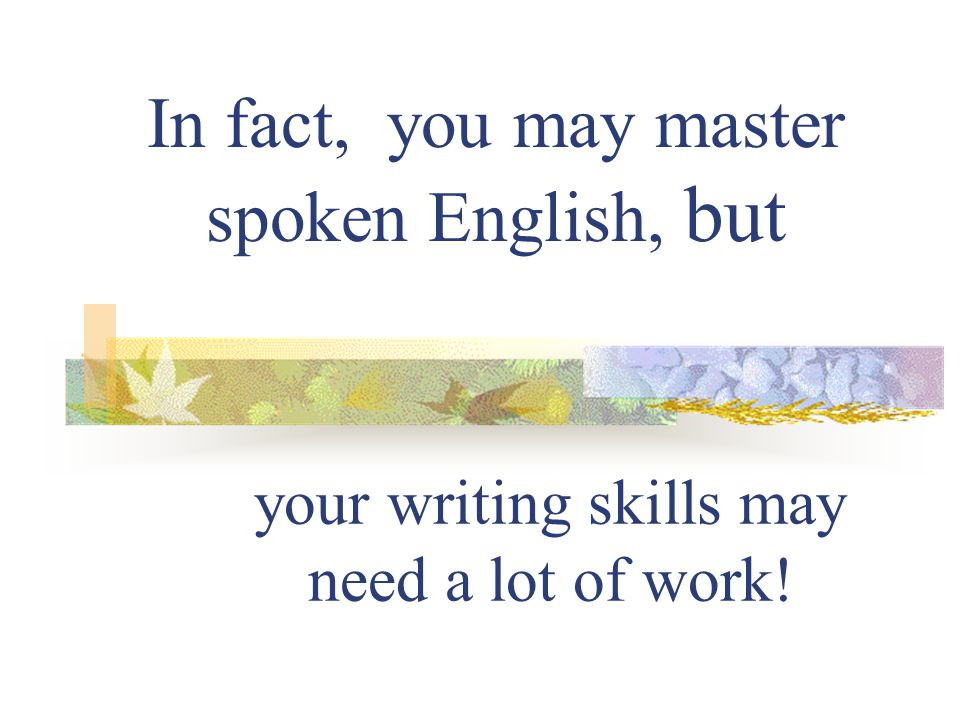 In fact, you may master spoken English, but
