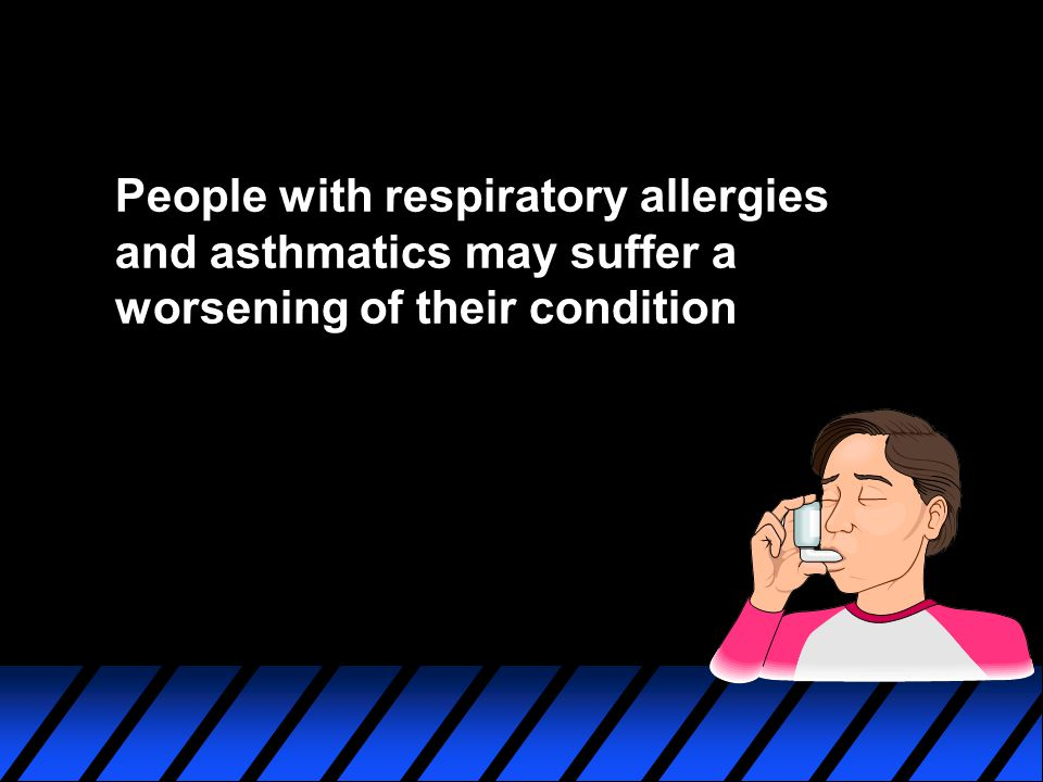 People with respiratory allergies and asthmatics may suffer a worsening of their condition