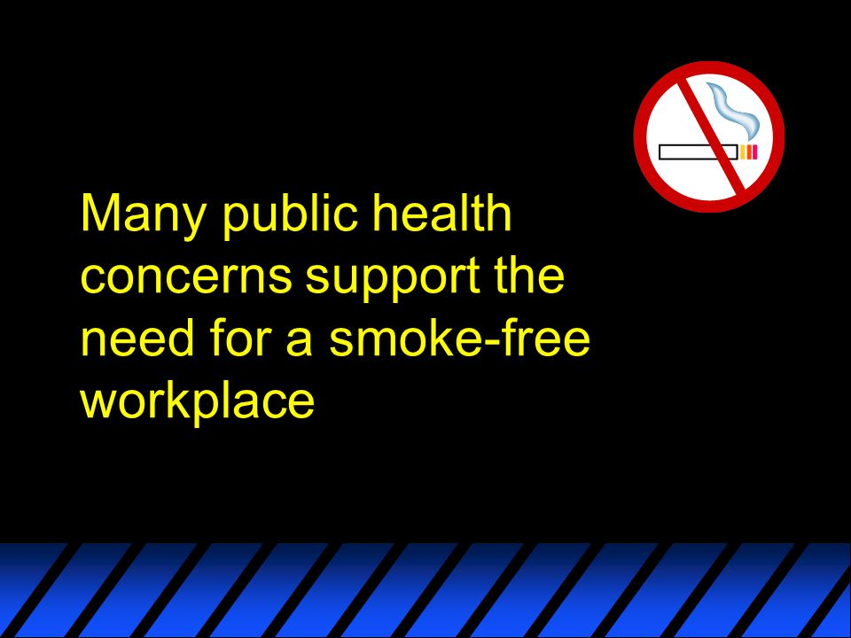 Many public health concerns support the need for a smoke-free workplace