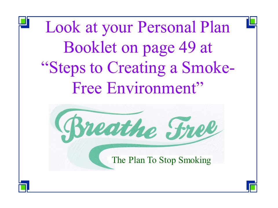 Look at your Personal Plan Booklet on page 49 at Steps to Creating a Smoke-Free Environment