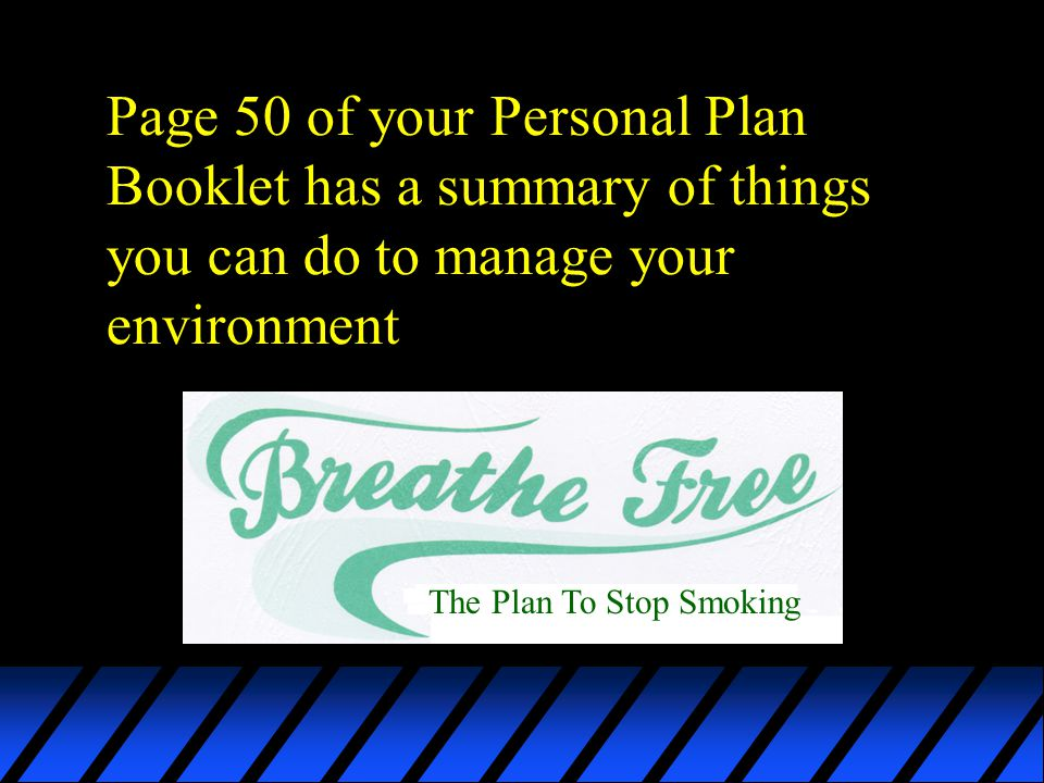 Page 50 of your Personal Plan Booklet has a summary of things you can do to manage your environment