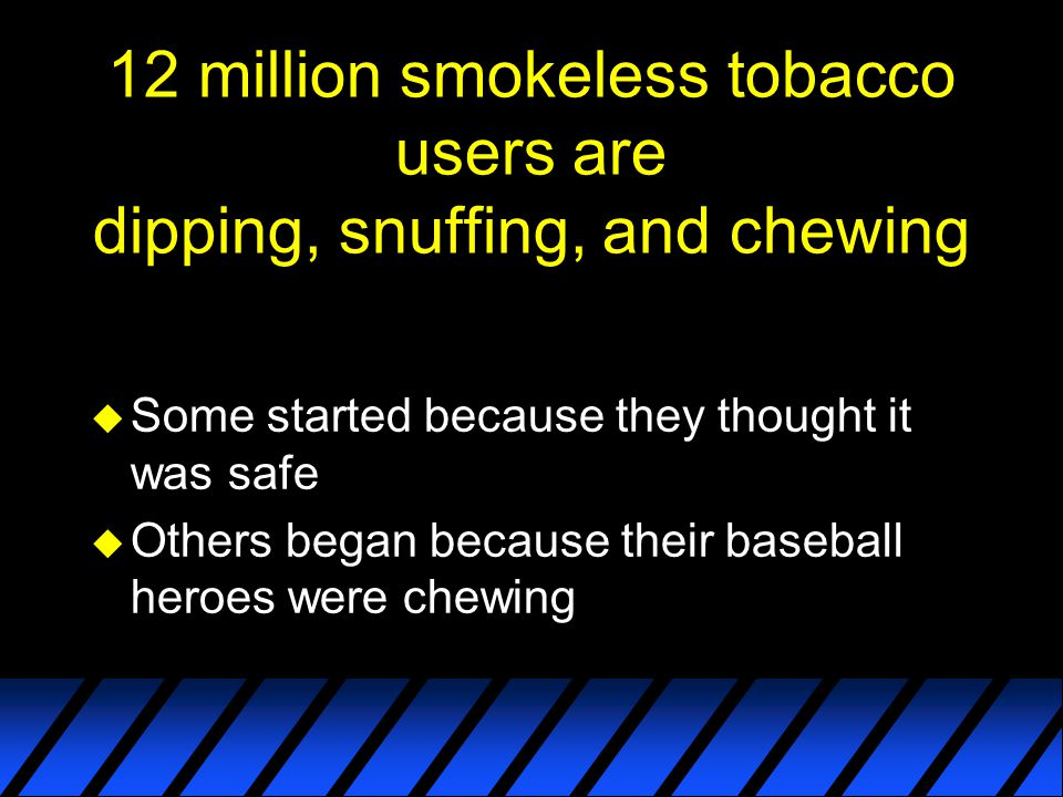 12 million smokeless tobacco users are dipping, snuffing, and chewing