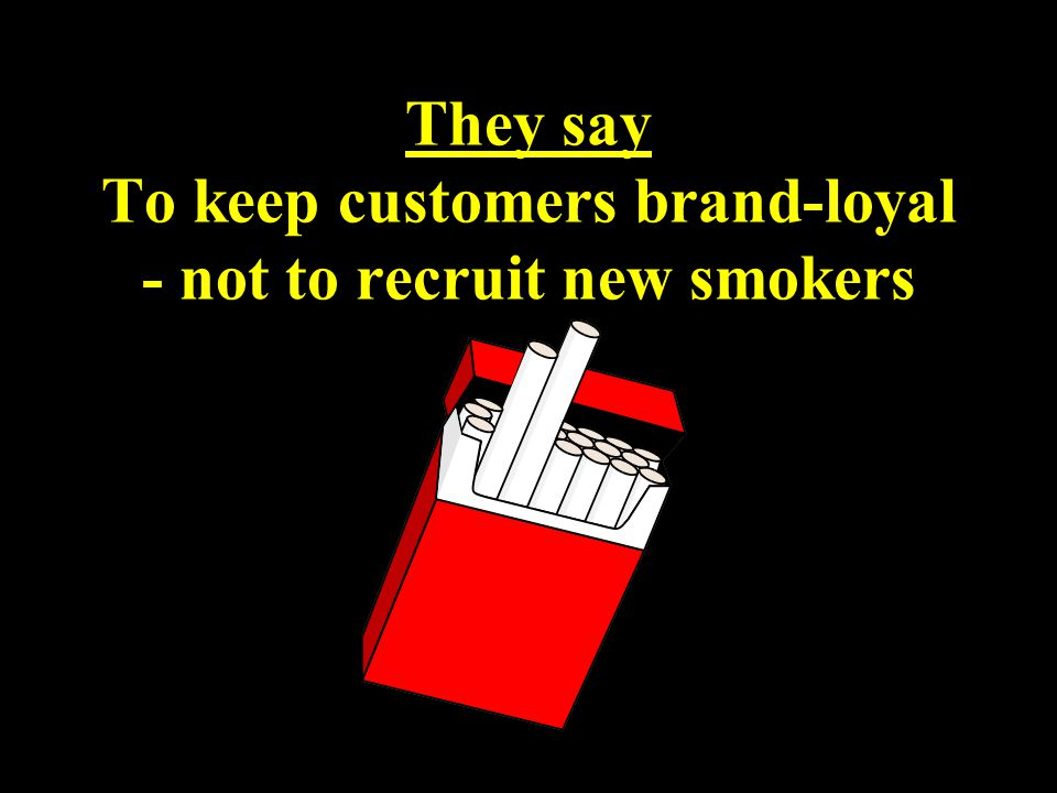 They say To keep customers brand-loyal - not to recruit new smokers