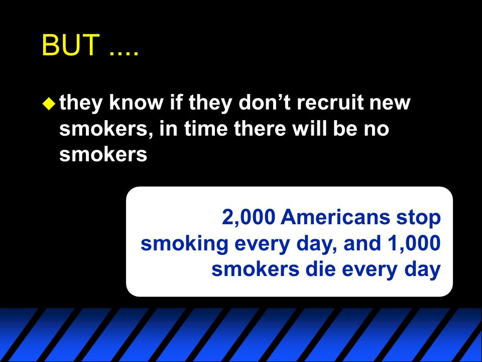BUT .... they know if they don't recruit new smokers, in time there will be no smokers.