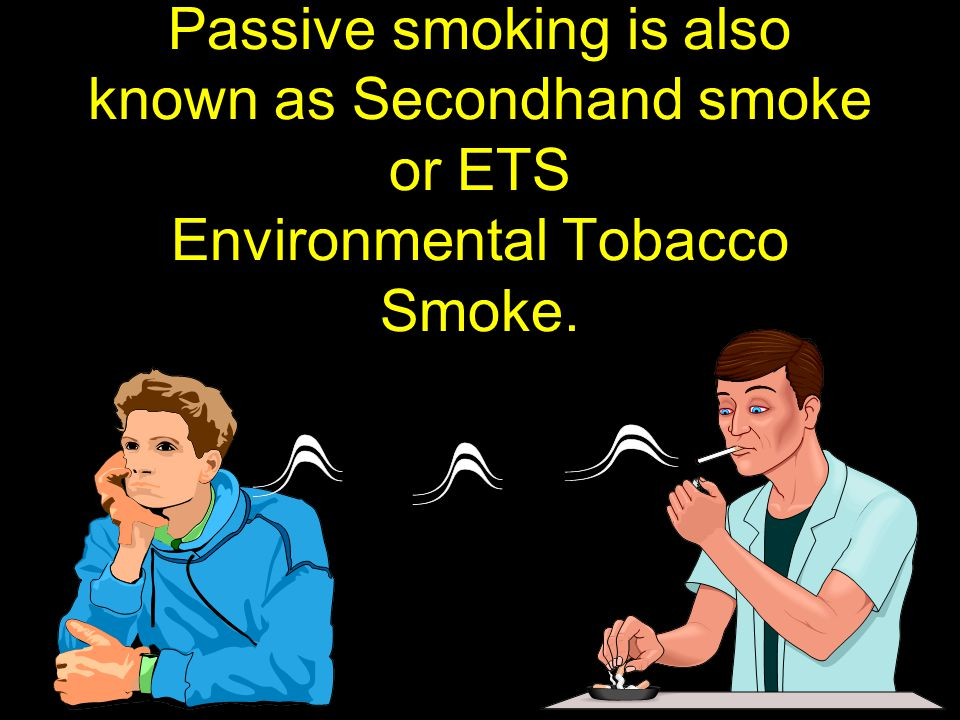 Passive smoking is also known as Secondhand smoke or ETS Environmental Tobacco Smoke.