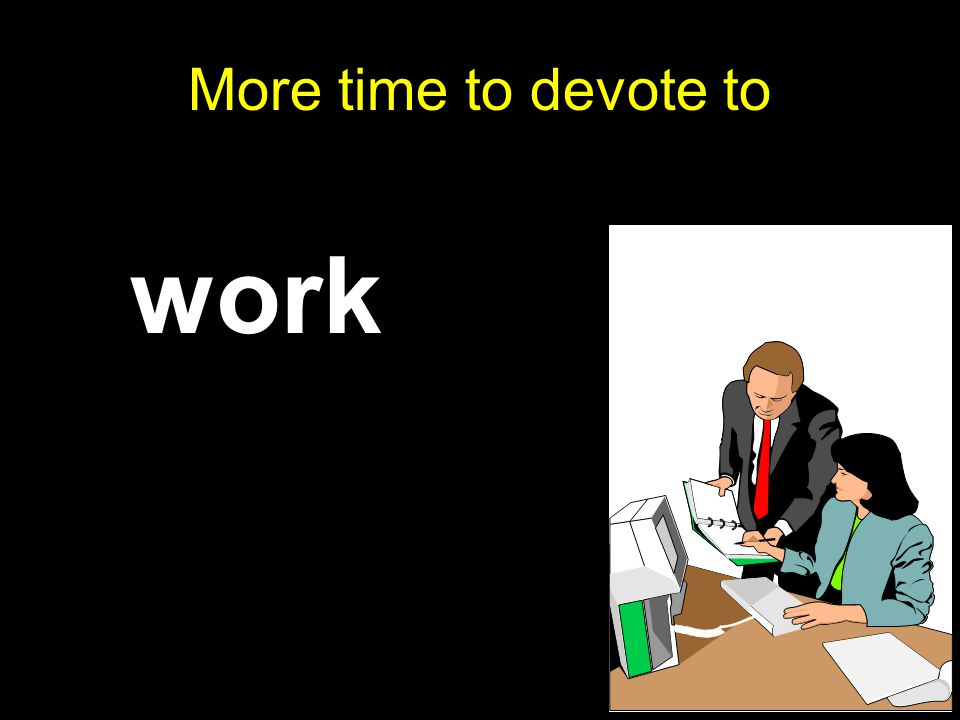 More time to devote to work