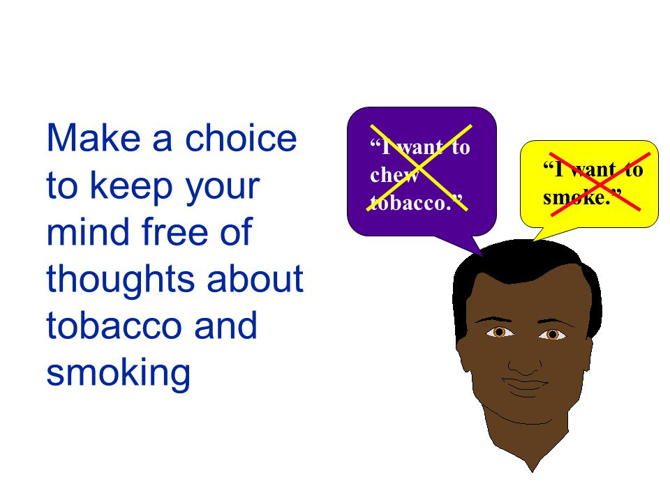 Make a choice to keep your mind free of thoughts about tobacco and smoking