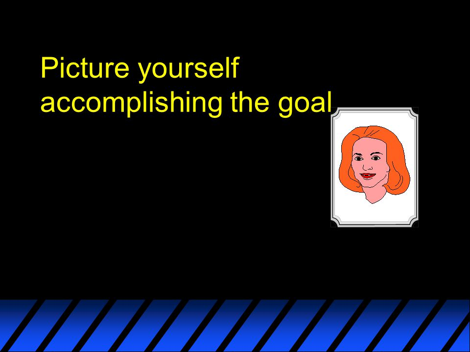 Picture yourself accomplishing the goal
