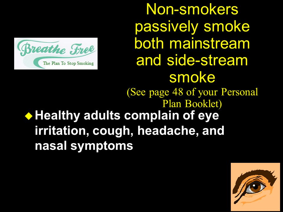 Non-smokers passively smoke both mainstream and side-stream smoke (See page 48 of your Personal Plan Booklet)