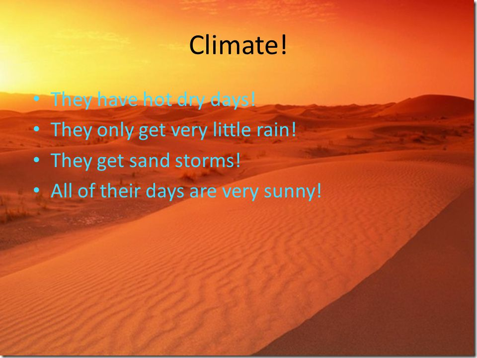 Climate! They have hot dry days! They only get very little rain!