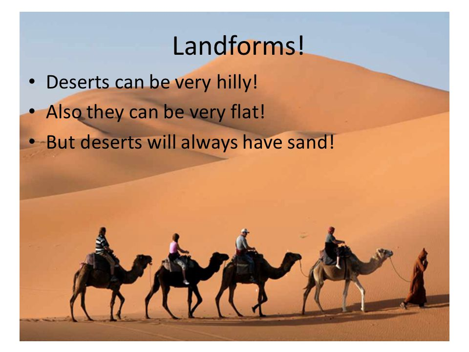 Landforms! Deserts can be very hilly! Also they can be very flat!
