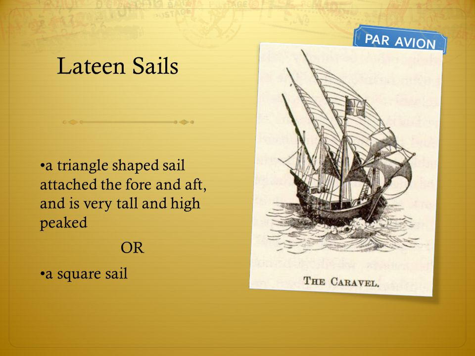 Lateen Sails •a triangle shaped sail attached the fore and aft, and is very tall and high peaked.