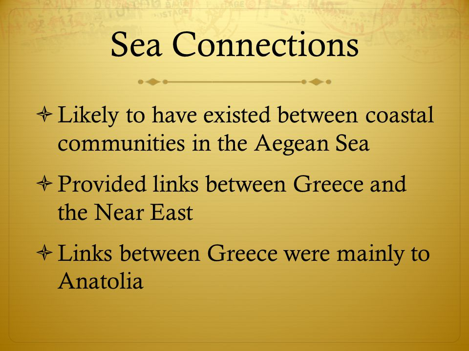Sea Connections Likely to have existed between coastal communities in the Aegean Sea. Provided links between Greece and the Near East.