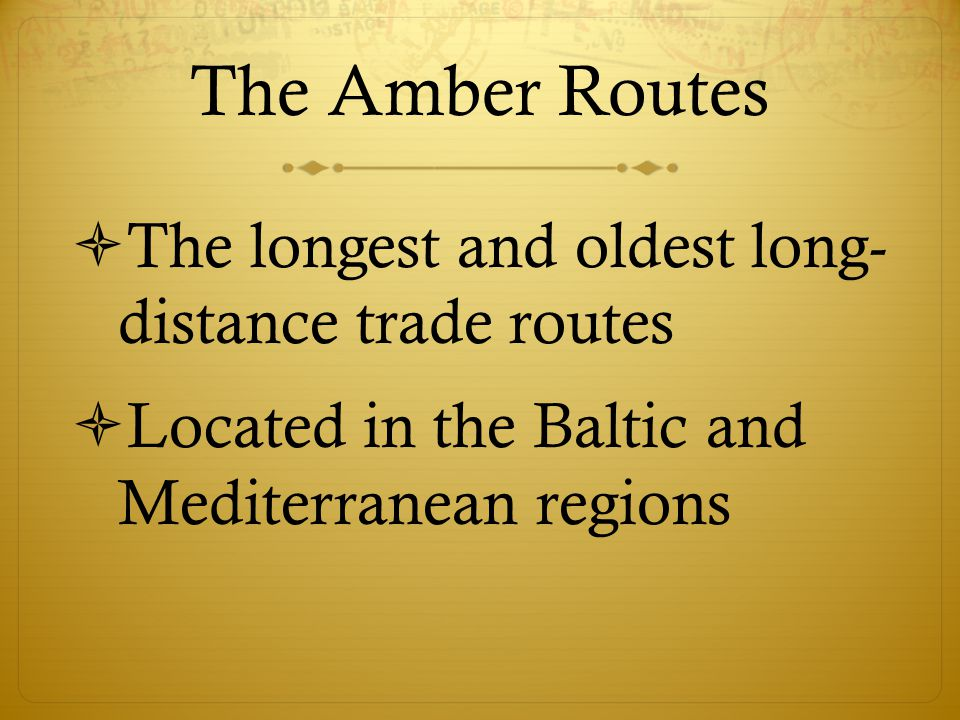 The Amber Routes The longest and oldest long- distance trade routes
