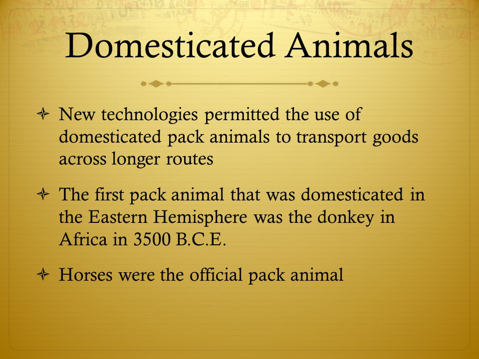 Domesticated Animals New technologies permitted the use of domesticated pack animals to transport goods across longer routes.