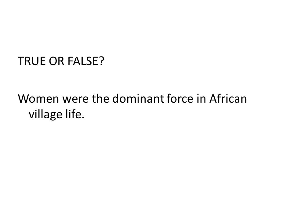 TRUE OR FALSE Women were the dominant force in African village life.