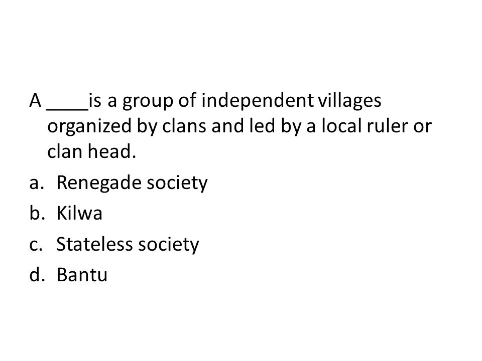 A ____is a group of independent villages organized by clans and led by a local ruler or clan head.