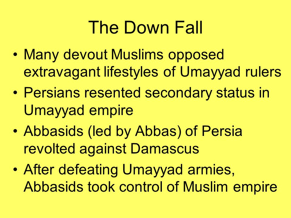 The Down Fall Many devout Muslims opposed extravagant lifestyles of Umayyad rulers. Persians resented secondary status in Umayyad empire.