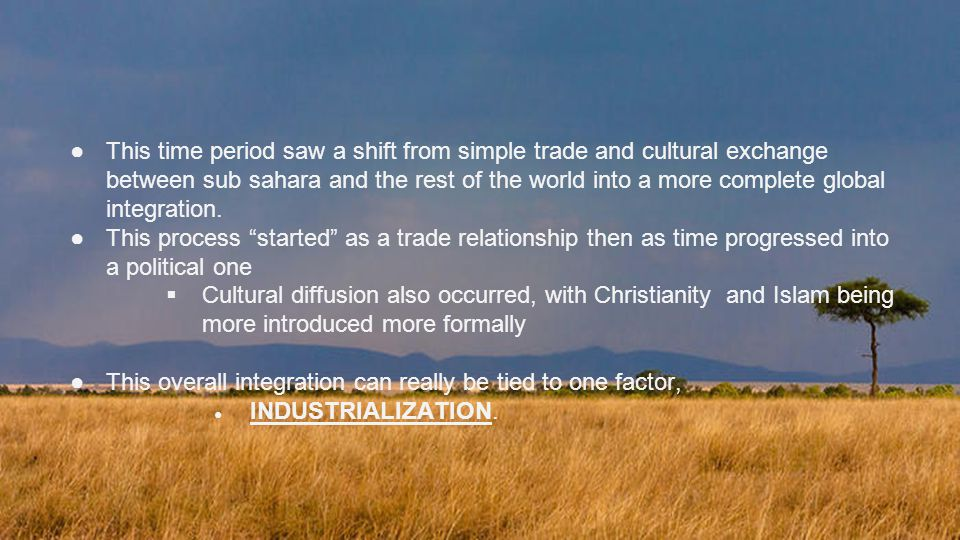 This time period saw a shift from simple trade and cultural exchange between sub sahara and the rest of the world into a more complete global integration.