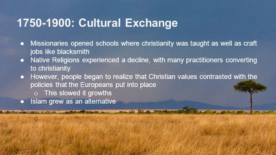 1750-1900: Cultural Exchange Missionaries opened schools where christianity was taught as well as craft jobs like blacksmith.