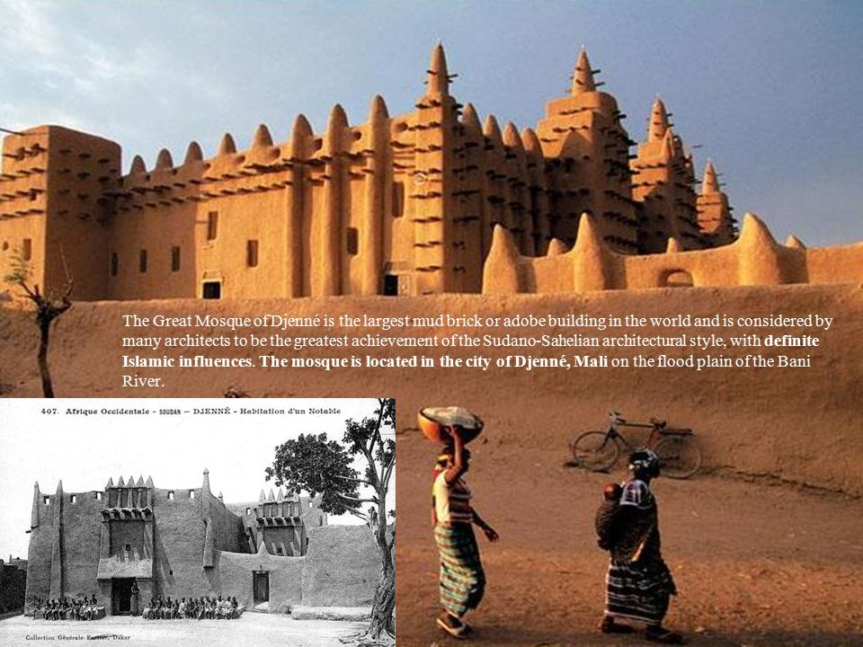The Great Mosque of Djenné is the largest mud brick or adobe building in the world and is considered by many architects to be the greatest achievement of the Sudano-Sahelian architectural style, with definite Islamic influences.