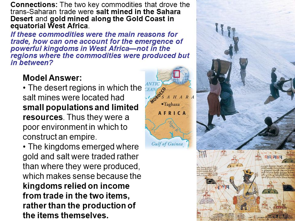Connections: The two key commodities that drove the trans-Saharan trade were salt mined in the Sahara Desert and gold mined along the Gold Coast in equatorial West Africa.
