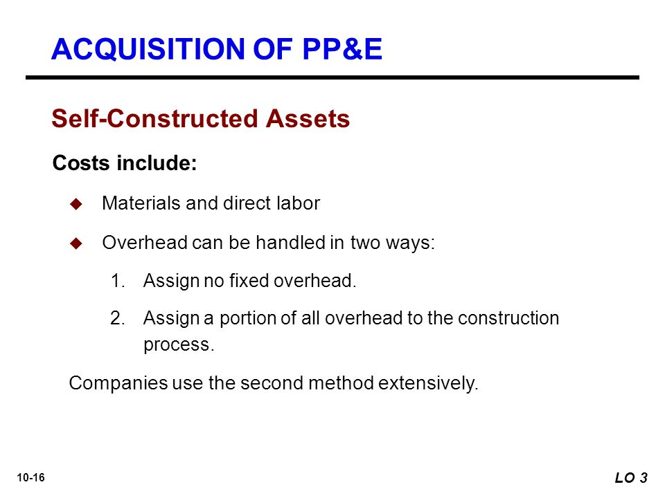 ACQUISITION OF PP&E Self-Constructed Assets Costs include: