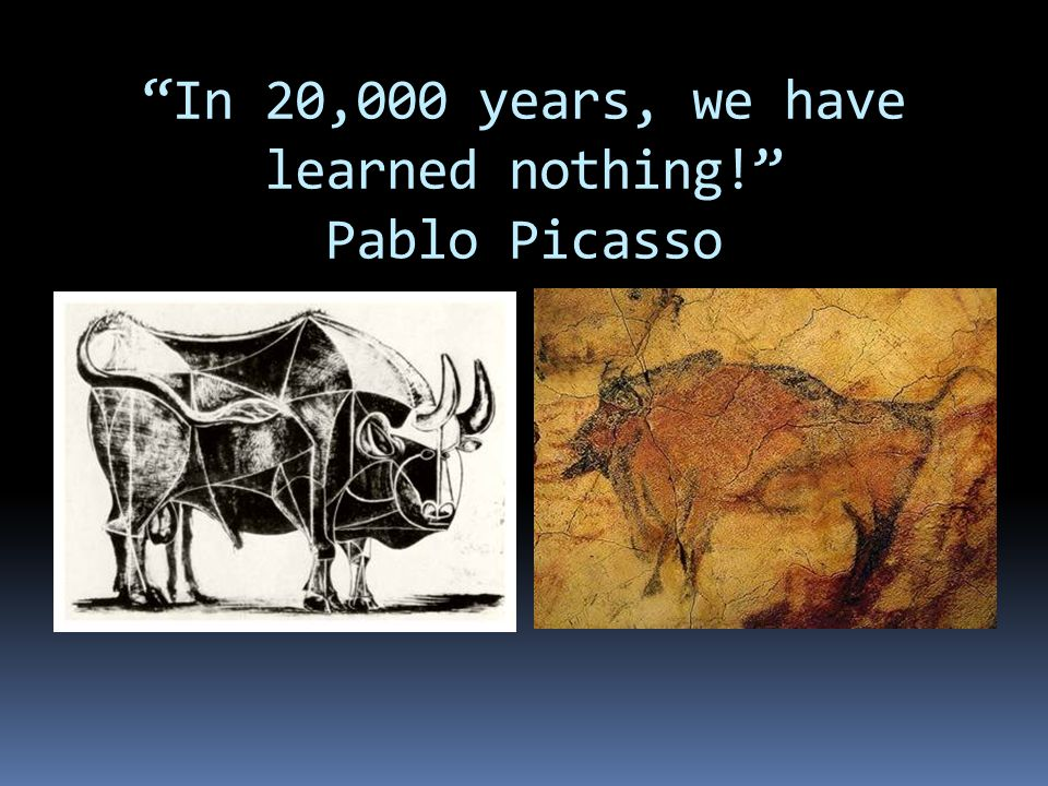In 20,000 years, we have learned nothing! Pablo Picasso