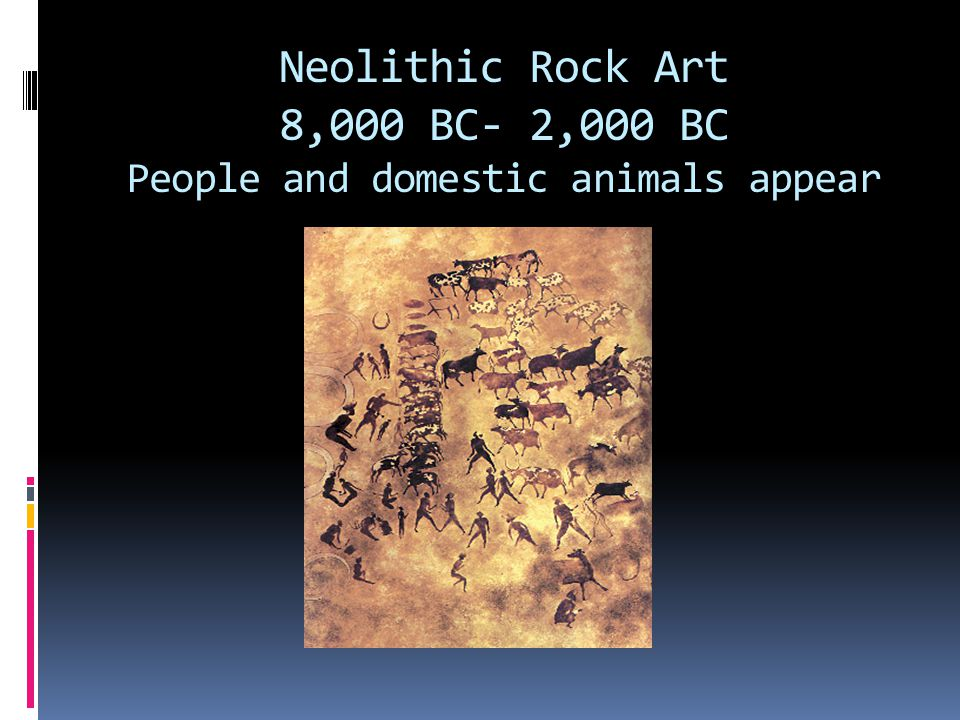 Neolithic Rock Art 8,000 BC- 2,000 BC People and domestic animals appear