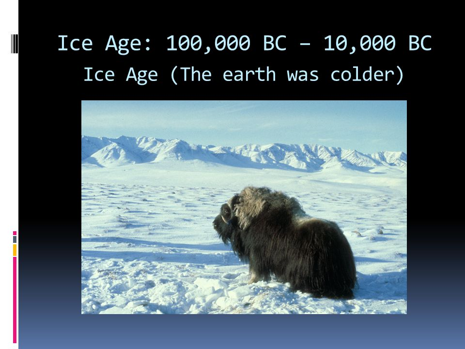 Ice Age: 100,000 BC – 10,000 BC Ice Age (The earth was colder)