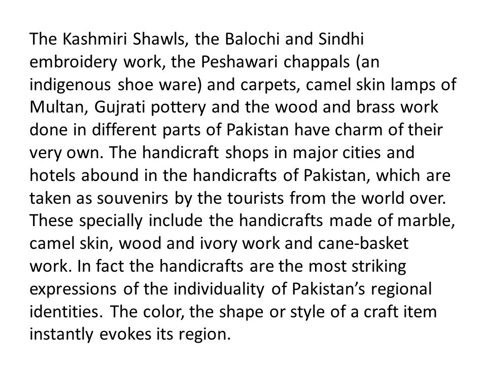 The Kashmiri Shawls, the Balochi and Sindhi embroidery work, the Peshawari chappals (an indigenous shoe ware) and carpets, camel skin lamps of Multan, Gujrati pottery and the wood and brass work done in different parts of Pakistan have charm of their very own.
