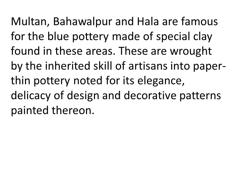 Multan, Bahawalpur and Hala are famous for the blue pottery made of special clay found in these areas.