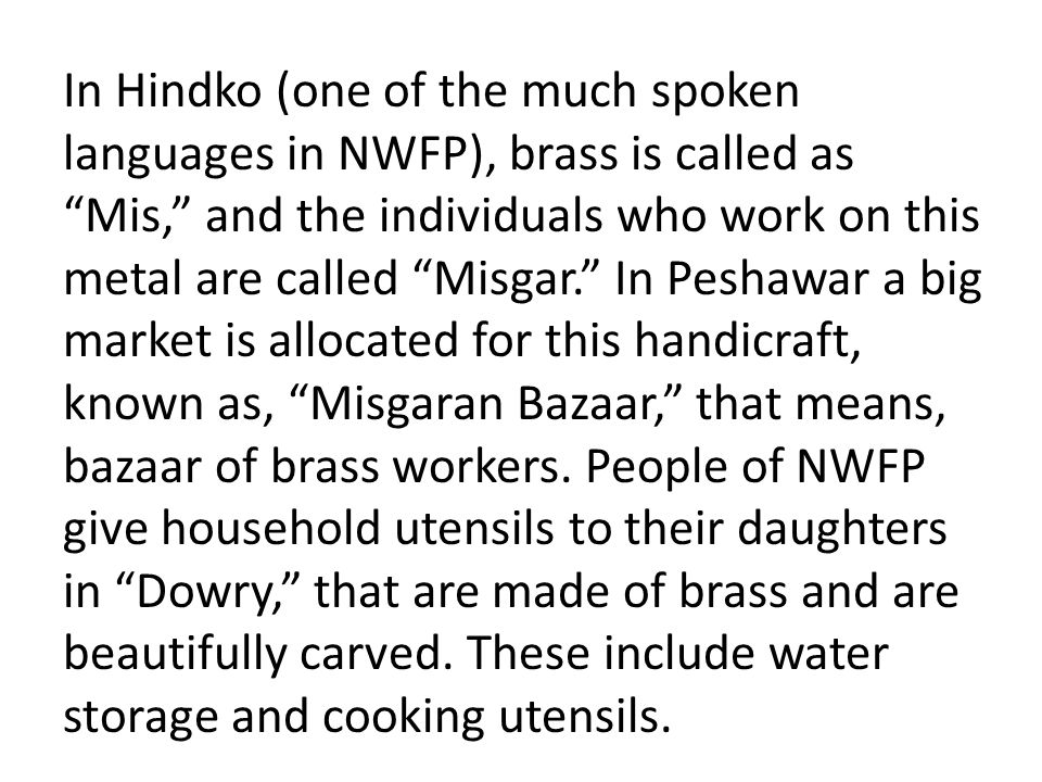 In Hindko (one of the much spoken languages in NWFP), brass is called as Mis, and the individuals who work on this metal are called Misgar. In Peshawar a big market is allocated for this handicraft, known as, Misgaran Bazaar, that means, bazaar of brass workers.